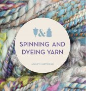 Spinning and Dyeing Yarn: The Home Spinners Guide to Creating Traditional and Art Yarns - Ashley Martineau - 2013